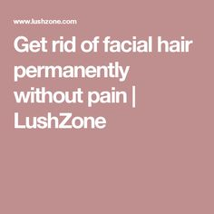 Get rid of facial hair permanently without pain | LushZone