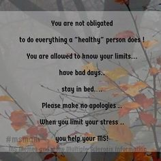 """You are not obligated to do everything a """"healthy"""" person does ! You are allowed to know your limits. have bad days. stay in bed. Please make no apologies . When you limit your stress . you help your MS! — with MSmam Lynne. Multiple Sclerosis Quotes, Multiple Sclerosis Awareness, Graves Disease, How To Apologize, Stay In Bed, Invisible Illness, Autoimmune Disease, Do Everything, Note To Self"""