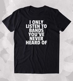 I Only Listen To Bands You've Never Heard Of Shirt Funny Alternative Indie Music Rocker Clothing Tumblr T-shirt