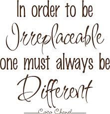 Coco Chanel quote: In order to be irreplaceable one must always be different. Find this quote at www. Great Quotes, Quotes To Live By, Inspirational Quotes, Motivational Pics, Unique Quotes, Uplifting Quotes, Awesome Quotes, Meaningful Quotes, Coco Chanel Quotes