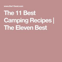 The 11 Best Camping Recipes | The Eleven Best