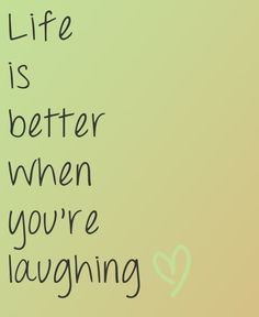 life is better when you're laughing! My mom follows this quote with a passion and I love her for that :)
