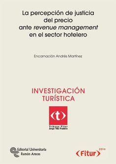 La percepción de justicia del precio ante revenue management en el sector hotelero / Encarnación Andrés Martínez [Madrid] : Editorial Universitaria Ramón Areces : Fitur, D.L. 2014