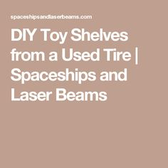 DIY Toy Shelves from a Used Tire | Spaceships and Laser Beams