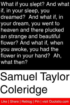 Samuel Taylor Coleridge - What if you slept? And what if, in your sleep, you dreamed?  And what if, in your dream, you went to heaven and there plucked an strange and beautiful flower? And what if, when you awoke, you had the flower in your hand?  Ah, what then? #quotations #quotes