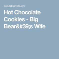 Hot Chocolate Cookies - Big Bear's Wife