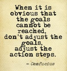 When it is obvious that the goals cannot be reached, don't adjust the goals adjust the action steps.
