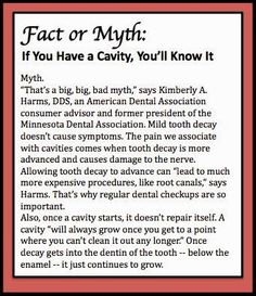 """Fact or Myth: If you have a cavity, you'll know it. Myth. """"That's a big, big, bad myth,"""" Harms says. Mild tooth decay doesn't cause symptoms. The pain we associate with cavities comes when tooth decay is more advanced and causes damage to the nerve. Allowing tooth decay to advance can """"lead to much more expensive procedures, like root canals,"""" says Harms."""