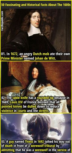 1. In 1672, an angry Dutch mob ate their own Prime Minister named Johan de Witt. 2. The table knife has a rounded tip because in 1669, Louis XIV of France decreed that all pointed knives be dulled down to reduce violence in courts and the streets.