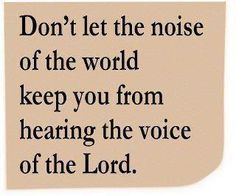 Don't let the noise of the world keep you from hearing the voice of the Lord