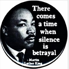 There comes a time when silence is betrayal. Martin Luther King, Jr.