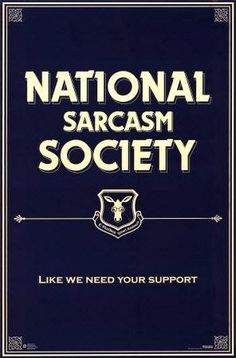 Funny National Sarcasm Society Sign - Like we need your support