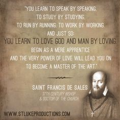 """""""You learn to speak by speaking, to study by studying, to run by running, to work by working; and just so you learn to love by loving"""" -Francis de Sales Catholic Quotes, Catholic Prayers, Religious Quotes, Spiritual Quotes, Catholic Saints, Roman Catholic, Catholic Religion, Spiritual Path, Great Quotes"""