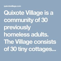 Quixote Village is a community of 30 previously homeless adults. The Village consists of 30 tiny cottages (144 sq. ft interior)