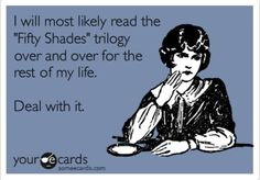 """I will most likely read the """"Fifty Shades"""" trilogy over and over for the rest of my life.  Deal with it."""