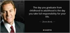 """""""The day you graduate from childhood to adulthood is the day you take full responsibility for your life!"""" -Jim Rohn"""