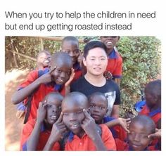 When You Try To Help The Children In Need But End. ~ Memes curates only the best funny online content. The Ultimate cure to boredom with a daily fix of haha, hehe and jaja's. Memes 9gag, Dankest Memes, Funny Memes, Rasist Jokes, Funny Asian Memes, Silly Meme, Messed Up Memes, Comedy Jokes, Hilarious Stuff