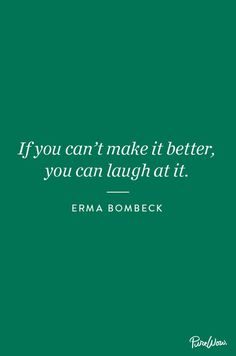 If you can't make it better, you can laugh at it. - Erma Bombeck