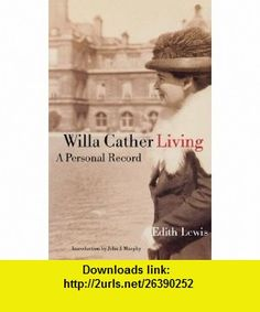 Willa Cather Living A Personal Record (9780803279964) Edith Lewis, John J. Murphy , ISBN-10: 0803279965  , ISBN-13: 978-0803279964 ,  , tutorials , pdf , ebook , torrent , downloads , rapidshare , filesonic , hotfile , megaupload , fileserve