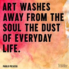 """""""Art washes away from the soul the dust of everyday life."""" -- Pablo Picasso"""