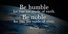 Be humble for you are made of earth. Be noble for you are made of stars. #quote @quotlr