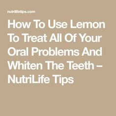 How To Use Lemon To Treat All Of Your Oral Problems And Whiten The Teeth – NutriLife Tips Teeth Health, Being Used, Whitening, Lemon, Treats, Tips, Sweet Like Candy, Goodies, Sweets