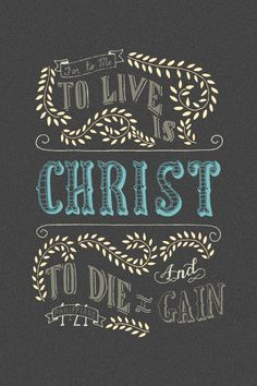 For to me to live is Christ, to die is gain. Philippians 1:21