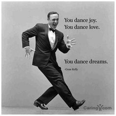 you dance joy; you dance love; you dance dreams - Gene Kelly