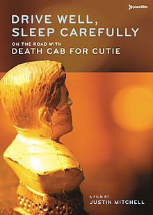 Drive Well, Sleep Carefully – On the Road with Death Cab for Cutie is a live music DVD from the Seattle-based band Death Cab for Cutie. The DVD was filmed and directed by filmmaker Justin Mitchell during the band's Transatlanticism-tour in spring 2004 with a 16 mm film camera.[2] The film premiered on June 10, 2005 at the Seattle International Film Festival and was released on DVD on July 26, 2005.[3]