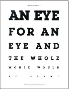An eye for an eye and the whole world would be blind. -Kahlil Gibran