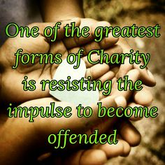 If more often more of us chose to offer charity instead of being so easily offended we would have a significant impact on the way people treat each other.  We need more selflessness and much much less selfishness. Go make a positive change in the world today!