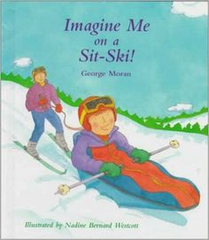 Imagine Me on a Sit-Ski!: George Moran. Ages 7-10. Billy, who uses a wheelchair, never imagined himself able to ski, so he's very excited when he discovers that he and his disabled classmates are going to have a chance to learn. He describes his experiences at Snow Valley, where disabled people are able to use adaptive equipment and are helped by specially trained instructors. Tell about the special equipment and Billy's adventure!