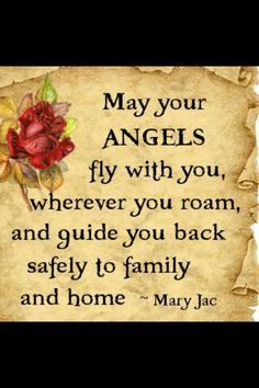 May your Angels fly with you , wherever you roam , and guide you back safely to family and home . Uplifting Quotes, Positive Quotes, Inspirational Quotes, Safe Flight Quotes, Family Quotes, Love Quotes, Choose Quotes, I Believe In Angels, My Guardian Angel