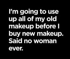 I'm going to use up all of my old makeup before I buy new makeup. Said no woman ever.  Right?! Get your younique products today! www.youniqueproducts.com/TessaWard88
