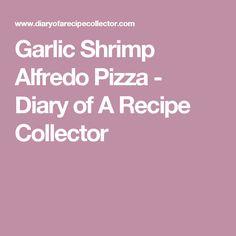 Garlic Shrimp Alfredo Pizza - Diary of A Recipe Collector