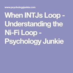 When INTJs Loop - Understanding the Ni-Fi Loop - Psychology Junkie