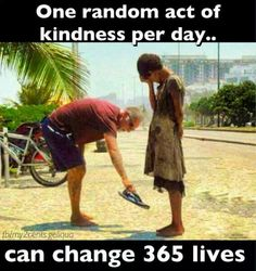 One random act of kindness a day can change 365 peoples lives. What an amazing way to look at it!!! We are here to serve others.
