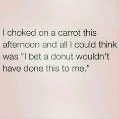 """Funny Quotes : QUOTATION - Image : Quotes about Fun - Description """"I choked on a carrot this afternoon, and all I could think was """"I bet a donut wouldn't have done this to me."""" Sharing is Caring - Hey can you Share this Quote Funny Shit, Haha Funny, Funny Stuff, Funny Humor, Funny Sayings, Funny Quotes Lol, Adult Humor Quotes, Silly Quotes, Funny Quotes For Kids"""