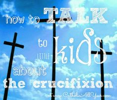 Catholic All Year: How to Talk to Little Kids About the Crucifixion