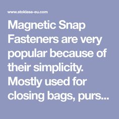 Magnetic Snap Fasteners are very popular because of their simplicity. Mostly used for closing bags, purses or… STOKLASA - here for you since 1990