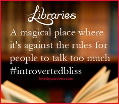 Library: a magical place where it's against the rules for people to talk too much.