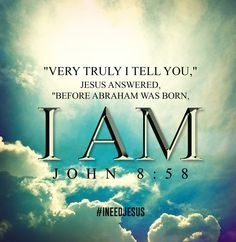 """John 8:58 """"Very truly I tell you,"""" Jesus answered, """"before Abraham was born, I am!"""""""