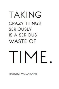 Taking crazy things seriously is a waste of time ~ Haruki Murakami