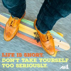 Life is short. Don't take yourself too seriously.