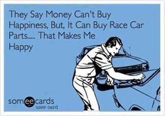 They say money can't buy happiness, but it can buy race car parts... That makes me happy #ecards