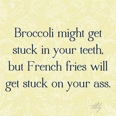 Broccoli may get stuck in your teeth but French fries will get stuck on your ass.   PureRomance.com/BethTemple