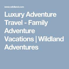 Luxury Adventure Travel - Family Adventure Vacations | Wildland Adventures