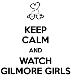 KEEP CALM AND WATCH GILMORE GIRLS