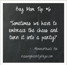 "Boy Mom Tip #6    ""Sometimes we have to embrace the chaos and turn it into a party!"""