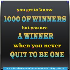 you get to know 1000 of winners but you are a winner when you never quit to be one